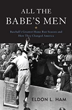 All the Babe's Men: Baseball's Greatest Home Run Seasons and How They Changed America 9781597979382
