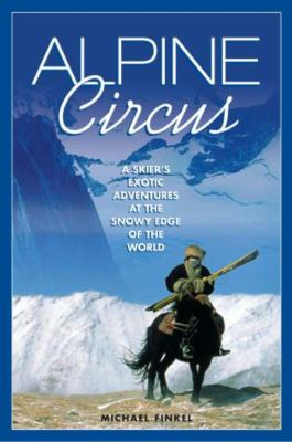 Alpine Circus: A Skier's Exotic Adventures at the Snowy Edge of the World 9781592280322