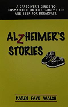 Alzheimer's Stories: A Caregiver's Guide to Mismatched Outfits, Goofy Hair and Beer for Breakfast 9781591134183