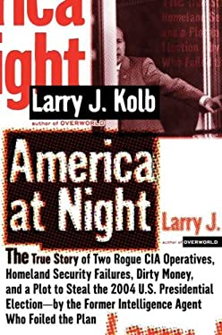 America at Night: The True Story of Two Rogue CIA Operatives, Homeland Security Failures, Dirty Money, and a Plot to Steal the 2004 U.S. 9781594489006