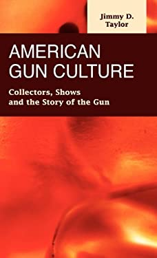 American Gun Culture: Collectors, Shows, and the Story of the Gun 9781593323806