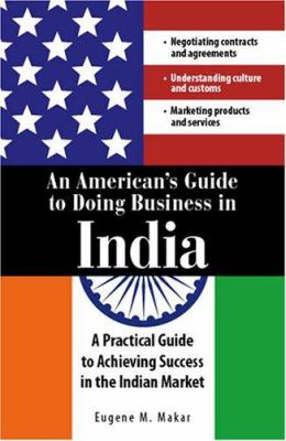 An American's Guide to Doing Business in India: A Practical Guide to Achieving Success in the Indian Market