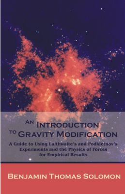 An Introduction to Gravity Modification: A Guide to Using Laithwaite's and Podkletnov's Experiments and the Physics of Forces for Empirical Results 9781599429922