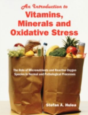 An  Introduction to Vitamins, Minerals and Oxidative Stress: The Role of Micronutrients and Reactive Oxygen Species in Normal and Pathological Process 9781599429465
