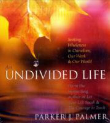 An Undivided Life: Seeking Wholeness in Ourselves, Our Work & Our World 9781591793625
