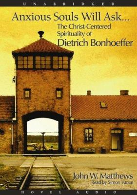 Anxious Souls Will Ask: The Christ Centered Spirituality of Dietrich Bonhoeffer 9781596442245