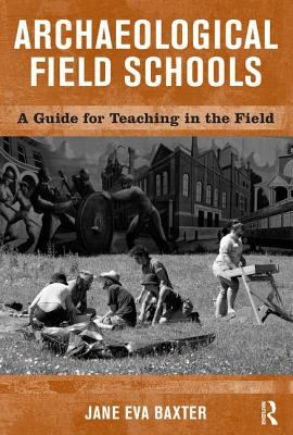 Archaeological Field Schools: A Guide for Teaching in the Field 9781598740073