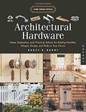 Architectural Hardware: Ideas, Inspiration, and Practical Advice for Adding Handles, Hinges, Knobs, and Pulls to Your Home 9781592532957