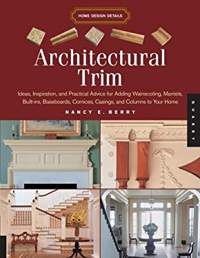 Architectural Trim: Ideas, Inspiration and Practical Advice for Adding Wainscoting, Mantels, Built-Ins, Baseboards, Cornices, Casings and 9781592533268