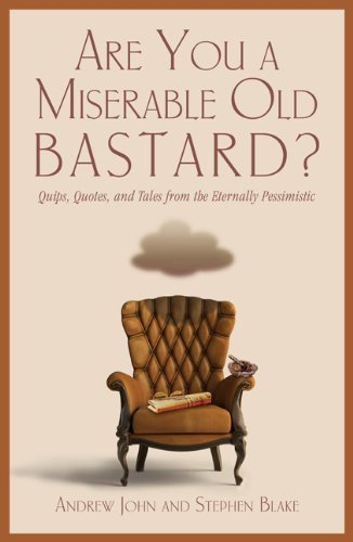 Are You a Miserable Old Bastard?: Quips, Quotes, and Tales from the Eternally Pessimistic 9781599218786