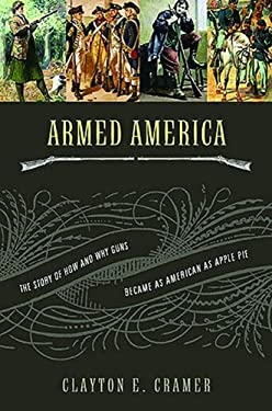 Armed America: The Remarkable Story of How and Why Guns Became as American as Apple Pie 9781595550699