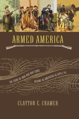 Armed America: The Remarkable Story of How and Why Guns Became as American as Apple Pie 9781595552846