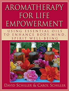 Aromatherapy for Life Empowerment: Using Essential Oils to Enhance Body, Mind, Spirit Well-Being 9781591202851