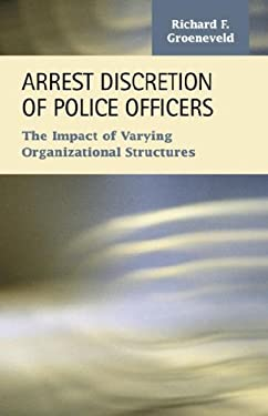 Arrest Discretion of Police Officers: The Impact of Varying Organizational Structures 9781593323363