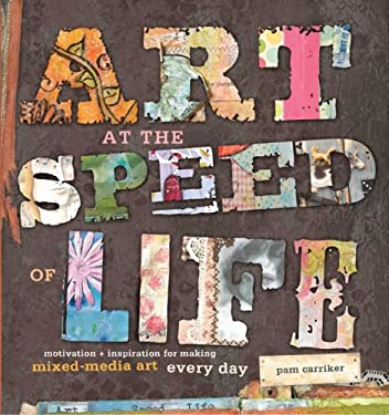 Art at the Speed of Life: Motivation + Inspiration for Making Mixed-Media Art Every Day 9781596682610