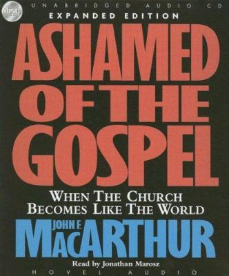 Ashamed of the Gospel: When the Church Becomes Like the Rest of the World 9781596442689
