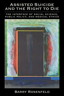 Assisted Suicide and the Right to Die: The Interface of Social Science, Public Policy, and Medical Ethics 9781591471028