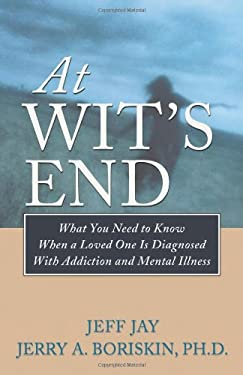 At Wit's End: What You Need to Know When a Loved One Is Diagnosed with Addiction and Mental Illness 9781592853731