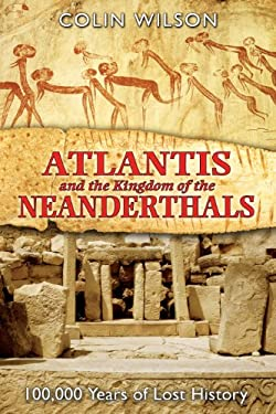 Atlantis and the Kingdom of the Neanderthals: 100,000 Years of Lost History 9781591430599
