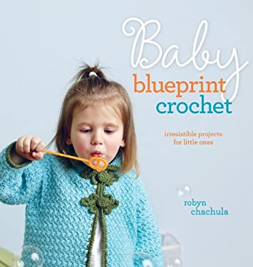 Baby Blueprint Crochet: Irresistible Projects for Little Ones 9781596682016