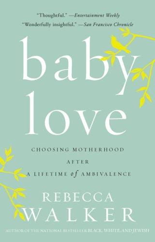 Baby Love : Choosing Motherhood after a Lifetime of Ambivalence