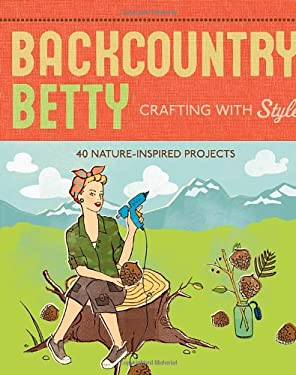Backcountry Betty: Crafting with Style: Nature-Inspired Projects 9781594851391