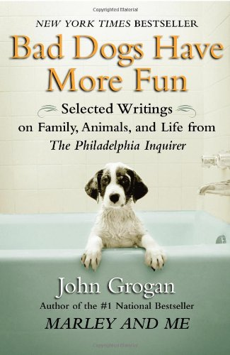 Bad Dogs Have More Fun: Selected Writings on Family, Animals, and Life by John Grogan for the Philadelphia Inquirer 9781593154905