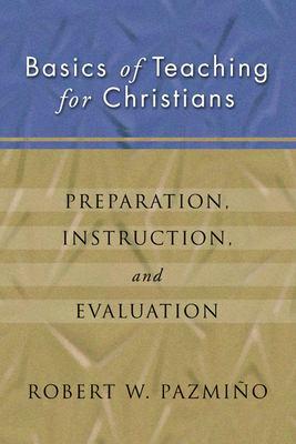Basics of Teaching for Christians : Preparation, Instruction, Evaluation