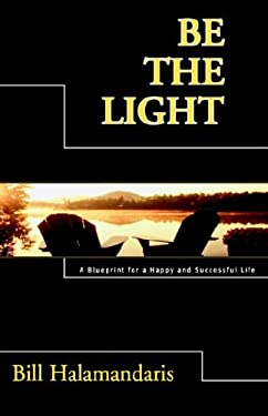 Be the Light: A Blueprint for a Happy and Successful Life 9781599710884