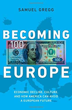 Becoming Europe: Economic Decline, Culture, and How America Can Avoid a European Future 9781594036378