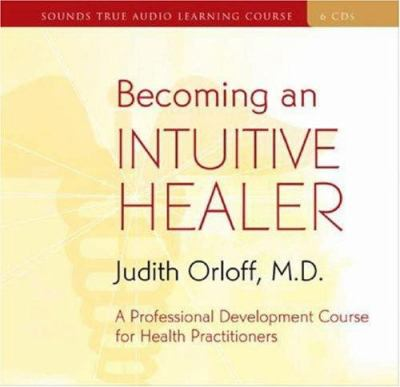 Becoming an Intuitive Healer: A Professional Development Course for Health Practitioners [With 34-Page Study Guide] 9781591795469