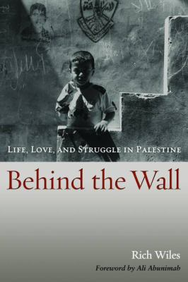 Behind the Wall: Life, Love, and Struggle in Palestine 9781597974394