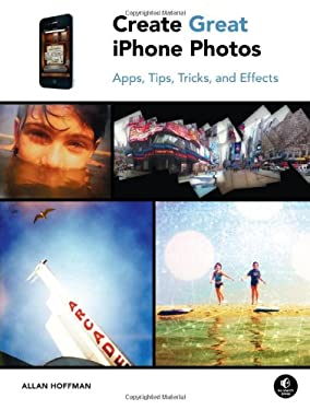 Create Great iPhone Photos: Apps, Tips, Tricks, and Effects 9781593272852