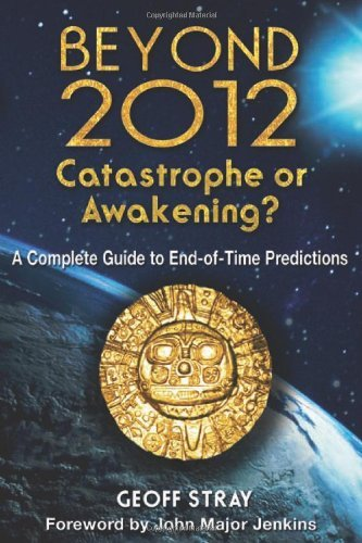 Beyond 2012: Catastrophe or Awakening?: A Complete Guide to End-Of-Time Predictions 9781591430971