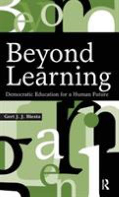 Beyond Learning: Democratic Education for a Human Future 9781594512339