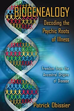 Biogenealogy: Decoding the Psychic Roots of Illness: Freedom from the Ancestral Origins of Disease 9781594770890