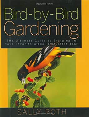 Bird-By-Bird Gardening: The Ultimate Guide to Bringing in Your Favorite Birds-Year After Year 9781594863110