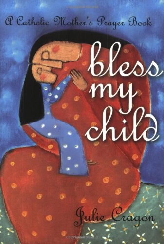 Bless My Child: A Catholic Mother's Prayer Book 9781594710148
