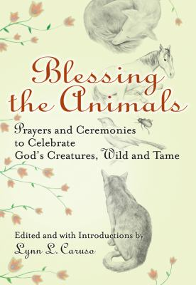 Blessing the Animals: Prayers and Ceremonies to Celebrate God's Creatures, Wild and Tame 9781594732539