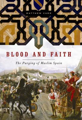 Blood and Faith: The Purging of Muslim Spain 9781595586407
