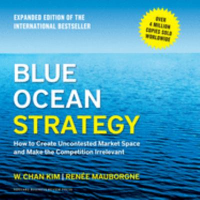 Blue Ocean Strategy: How to Create Uncontested Market Space and Make the Competition Irrelevant 9781596590687