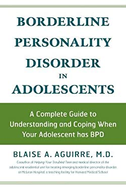 Borderline Personality Disorder in Adolescents: A Complete Guide to Understanding and Coping When Your Adolescent Has BPD 9781592332878