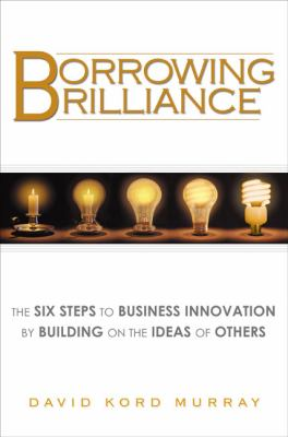 Borrowing Brilliance: The Six Steps to Business Innovation by Building on the Ideas of Others 9781592404780