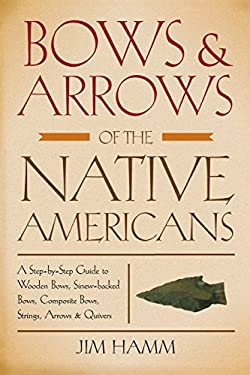 Bows & Arrows of the Native Americans: A Step-By-Step Guide to Wooden Bows, Sinew-Backed Bows, Composite Bows, Strings, Arrows & Quivers 9781599210834