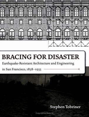 Bracing for Disaster: Earthquake-Resistant Architecture and Engineering in San Francisco, 1838-1933 9781597140256