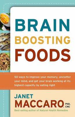 Brain-Boosting Foods: 50 Ways to Improve Your Memory, Unclutter Your Mind, and Get Your Brain Working at Its Highest Capacity by Eating Righ 9781599792255