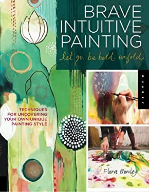 Brave Intuitive Painting-Let Go, Be Bold, Unfold!: Techniques for Uncovering Your Own Unique Painting Style 9781592537686