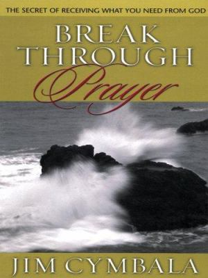 Break Through Prayer: The Secret of Receiving What You Need from God 9781594150944
