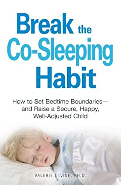 Break the Co-Sleeping Habit: How to Set Bedtime Boundaries - And Raise a Secure, Happy, Well-Adjusted Child 9781598699012
