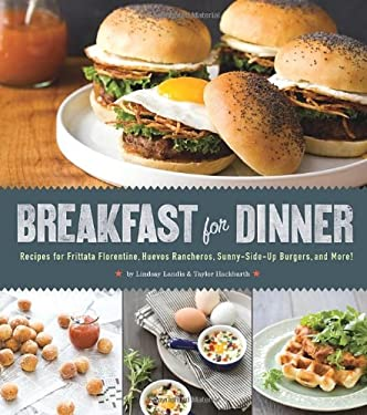 Breakfast for Dinner: Recipes for Frittata Florentine, Huevos Rancheros, Sunny-Side Up Burgers, and More! 9781594746130